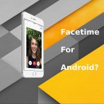 How to Get Facetime on Android with Facetime Alternatives for Android?